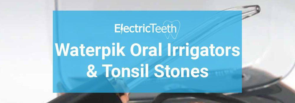 Waterpik Oral Irrigators & Tonsil Stones