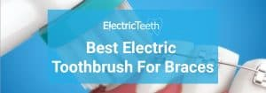 Best Electric Toothbrush For Braces 2018